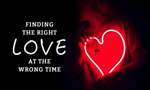 Finding the Right Love… At the Wrong Time?