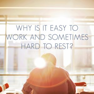 Why is it Easy to Work and Sometimes Hard to Rest?
