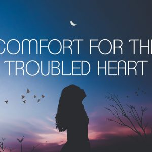 Comfort for the Troubled Heart   God's Word Today
