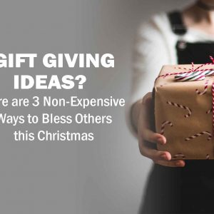 Gift Giving Ideas? Here are 3 Non-Expensive Ways to Bless Others this Christmas