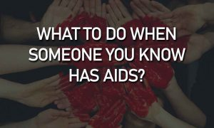 What to Do when Someone You Know has AIDS? | World AIDS Day 2019
