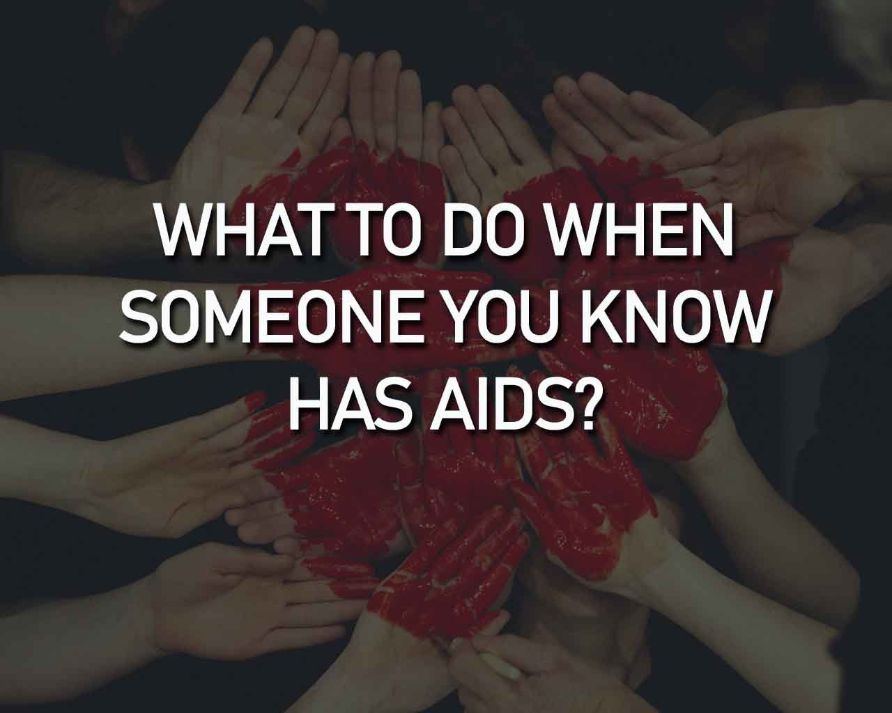 what to do when someone you know has aids - world aids day