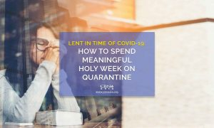 Lent in Time of COVID-19: How to Spend Meaningful Holy Week on Quarantine