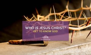 Who is Jesus Christ? Get to Know God
