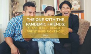The One with the Pandemic Friends: 5 Tips to Keep Healthy Friendships Right Now!