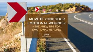 Move Beyond Your Emotional Wounds! Here are 5 Tips for Emotional Healing