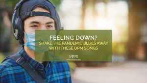 09232020_Feeling Down Shake the Pandemic Blues Away with these OPM Songs