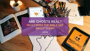 10302020_Are Ghosts Real What Does the Bible Say About Them